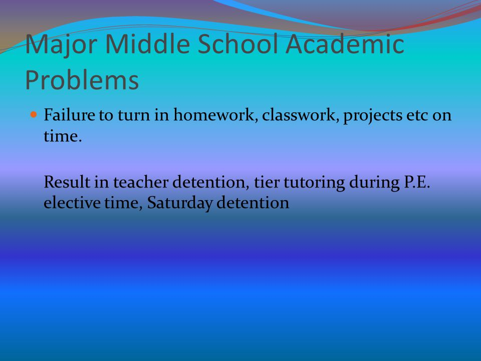 Major Middle School Academic Problems Failure to turn in homework, classwork, projects etc on time. Result in teacher detention, tier tutoring during
