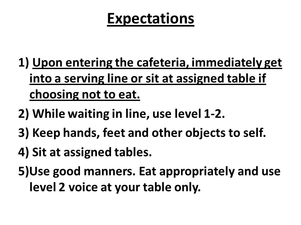 Expectations 1) Upon entering the cafeteria, immediately get into a serving line or sit at assigned table if choosing not to eat.