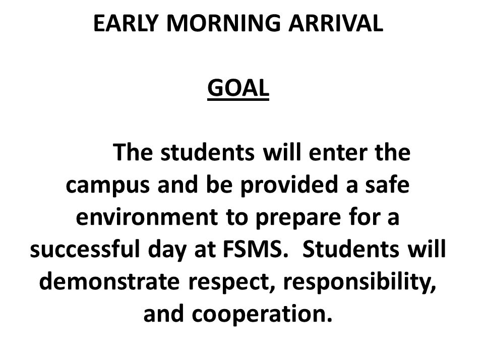 EARLY MORNING ARRIVAL GOAL The students will enter the campus and be provided a safe environment to prepare for a successful day at FSMS. Students wil