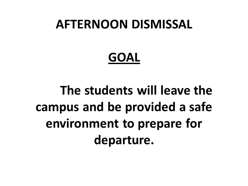 AFTERNOON DISMISSAL GOAL The students will leave the campus and be provided a safe environment to prepare for departure.