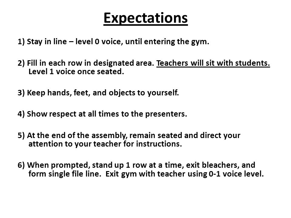 Expectations 1) Stay in line – level 0 voice, until entering the gym. 2) Fill in each row in designated area. Teachers will sit with students. Level 1