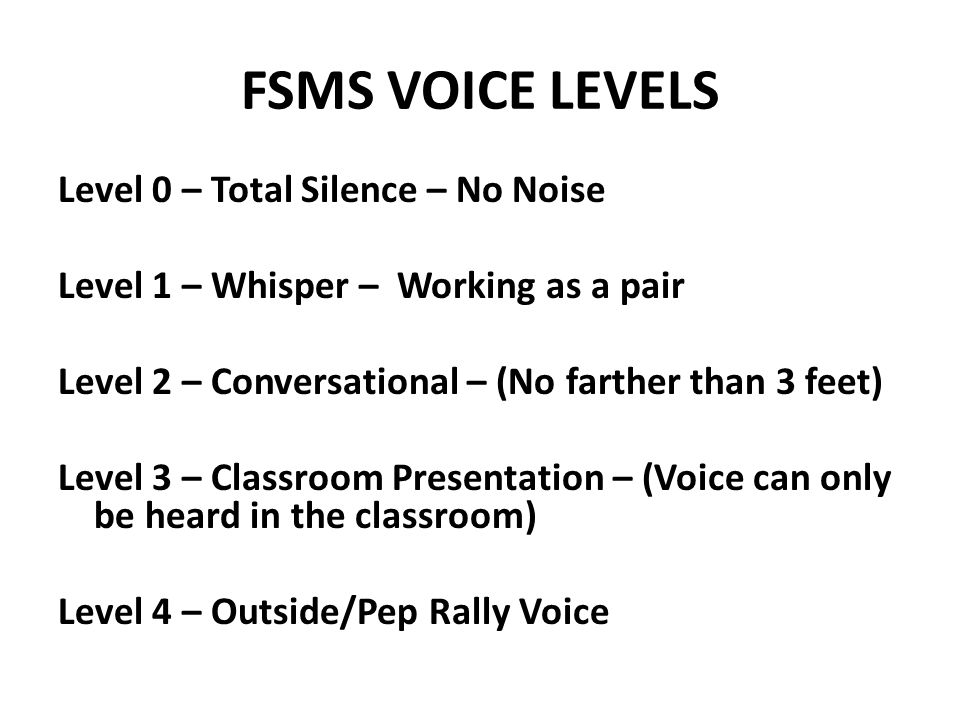 FSMS VOICE LEVELS Level 0 – Total Silence – No Noise Level 1 – Whisper – Working as a pair Level 2 – Conversational – (No farther than 3 feet) Level 3