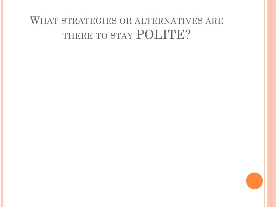 W HAT STRATEGIES OR ALTERNATIVES ARE THERE TO STAY POLITE