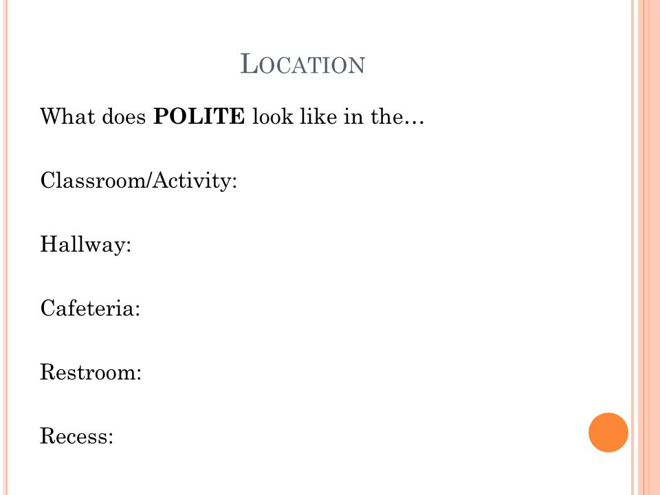 L OCATION What does POLITE look like in the… Classroom/Activity: Hallway: Cafeteria: Restroom: Recess: