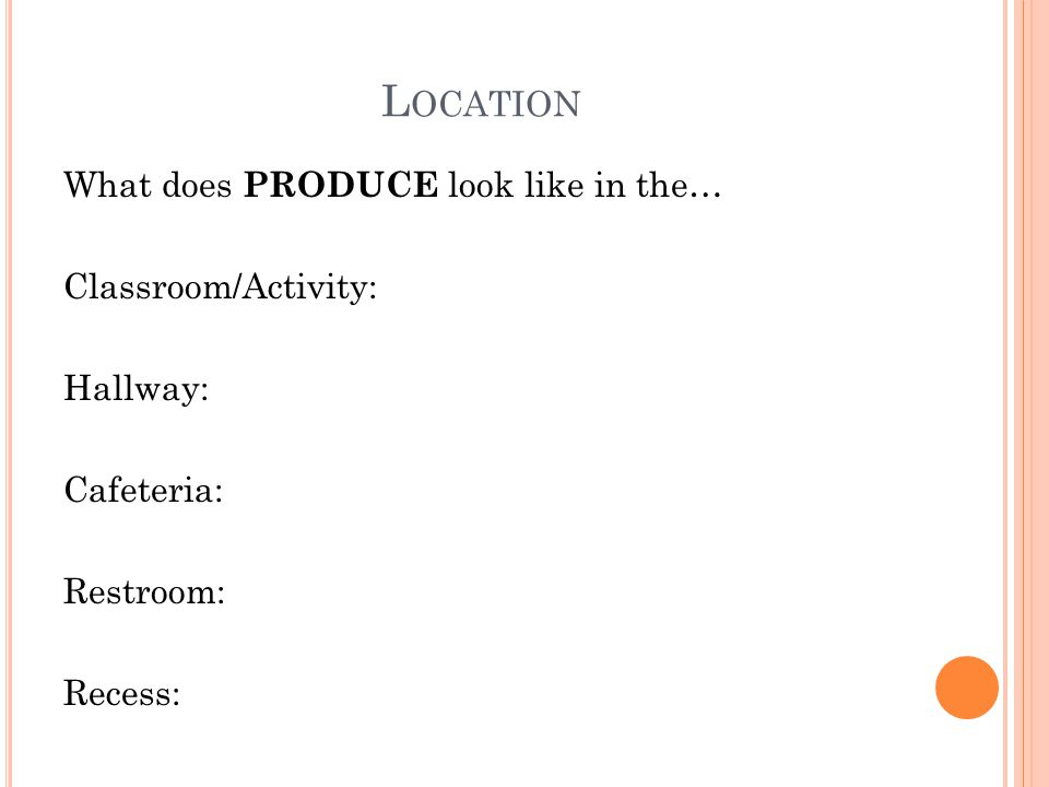 L OCATION What does PRODUCE look like in the… Classroom/Activity: Hallway: Cafeteria: Restroom: Recess: