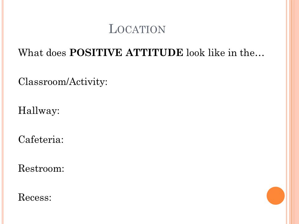 L OCATION What does POSITIVE ATTITUDE look like in the… Classroom/Activity: Hallway: Cafeteria: Restroom: Recess: