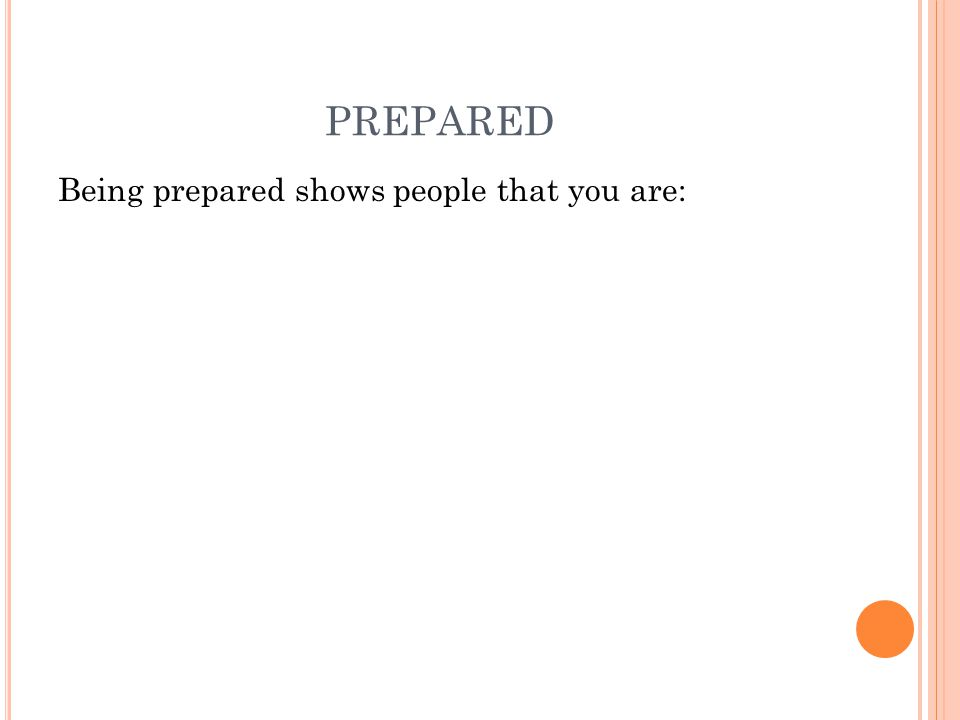 PREPARED Being prepared shows people that you are: