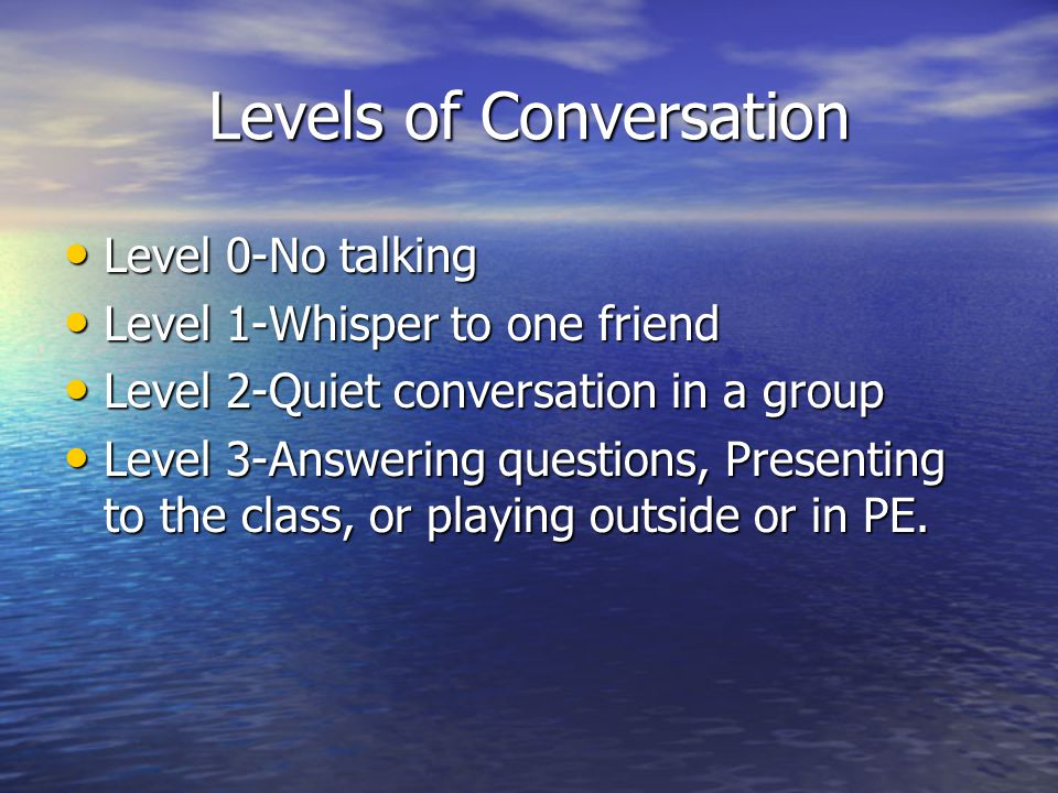 Levels of Conversation Level 0-No talking Level 0-No talking Level 1-Whisper to one friend Level 1-Whisper to one friend Level 2-Quiet conversation in a group Level 2-Quiet conversation in a group Level 3-Answering questions, Presenting to the class, or playing outside or in PE.