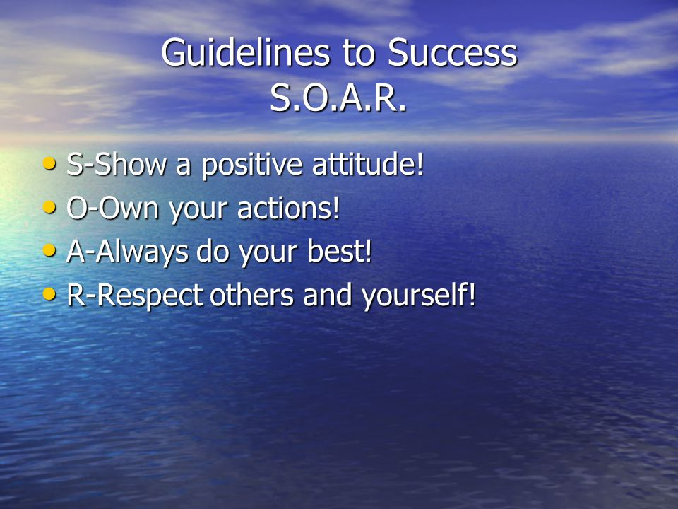 Guidelines to Success S.O.A.R. S-Show a positive attitude! S-Show a positive attitude! O-Own your actions! O-Own your actions! A-Always do your best!