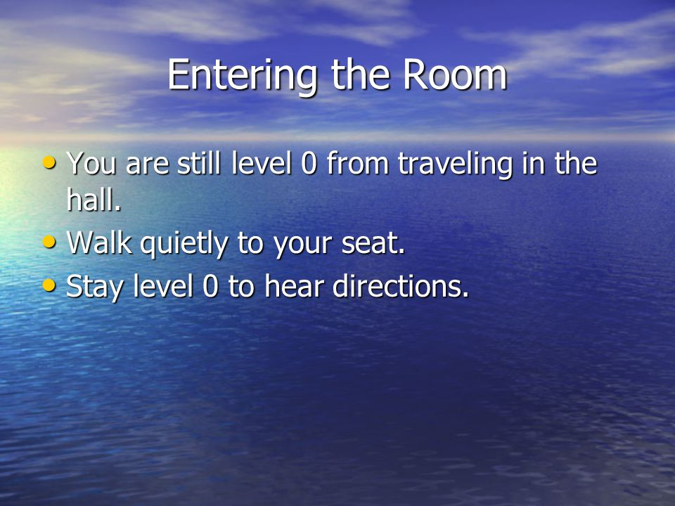 Entering the Room You are still level 0 from traveling in the hall. You are still level 0 from traveling in the hall. Walk quietly to your seat. Walk
