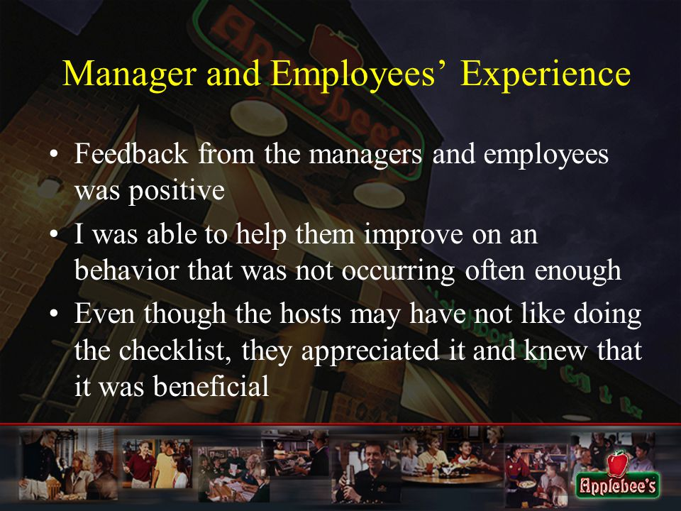 Manager and Employees' Experience Feedback from the managers and employees was positive I was able to help them improve on an behavior that was not occurring often enough Even though the hosts may have not like doing the checklist, they appreciated it and knew that it was beneficial