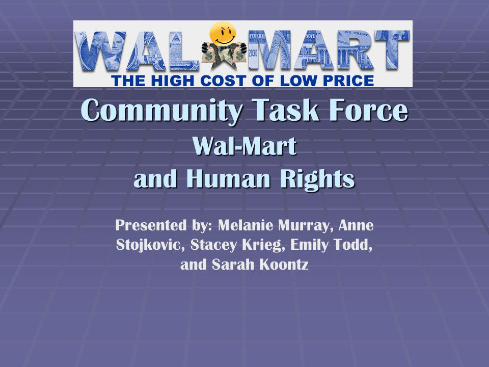 Community Task Force Wal-Mart and Human Rights Presented by: Melanie Murray, Anne Stojkovic, Stacey Krieg, Emily Todd, and Sarah Koontz