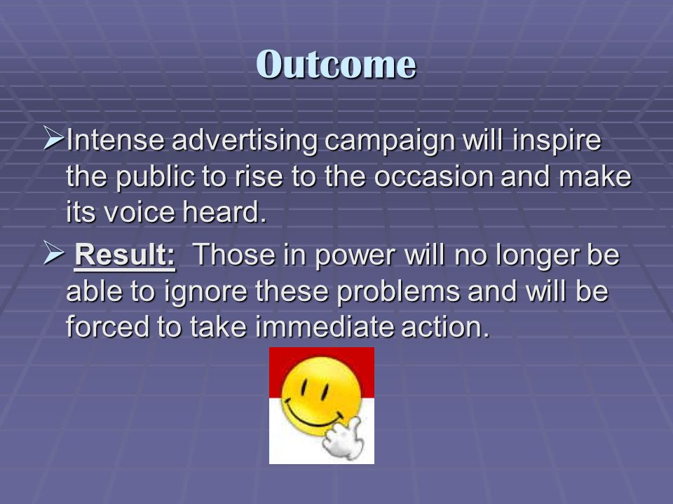 Outcome  Intense advertising campaign will inspire the public to rise to the occasion and make its voice heard.