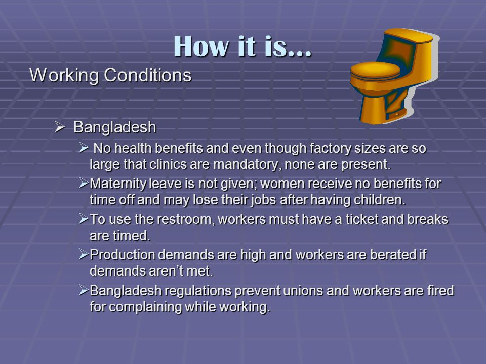 How it is… Working Conditions  Bangladesh  No health benefits and even though factory sizes are so large that clinics are mandatory, none are present.