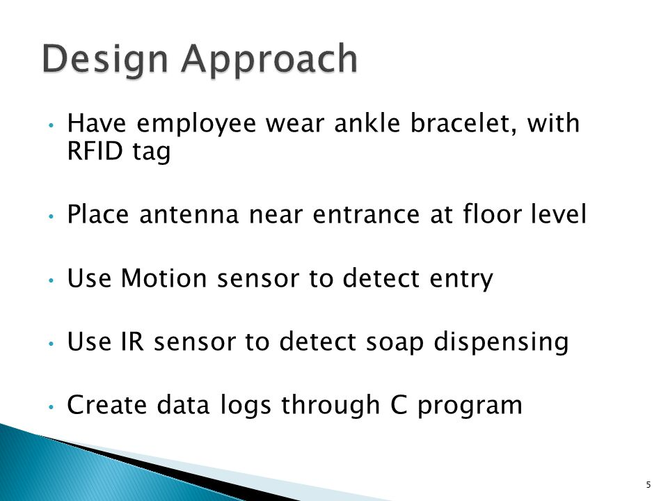 Have employee wear ankle bracelet, with RFID tag Place antenna near entrance at floor level Use Motion sensor to detect entry Use IR sensor to detect soap dispensing Create data logs through C program 5
