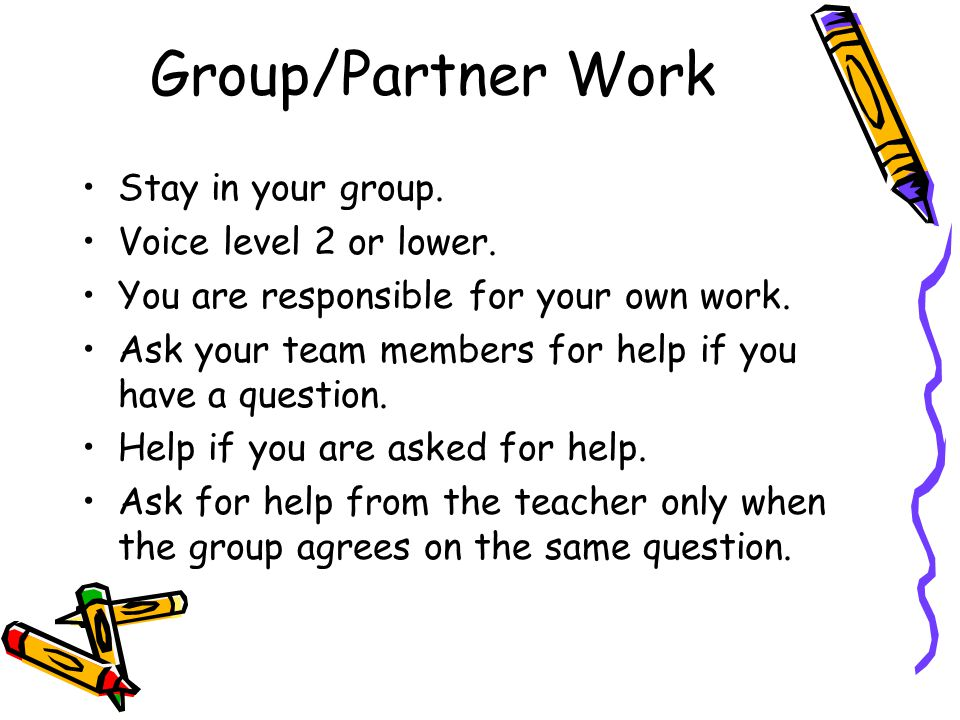 Group/Partner Work Stay in your group. Voice level 2 or lower. You are responsible for your own work. Ask your team members for help if you have a que