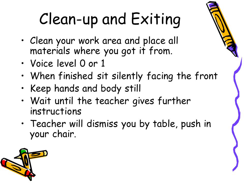 Clean-up and Exiting Clean your work area and place all materials where you got it from. Voice level 0 or 1 When finished sit silently facing the fron