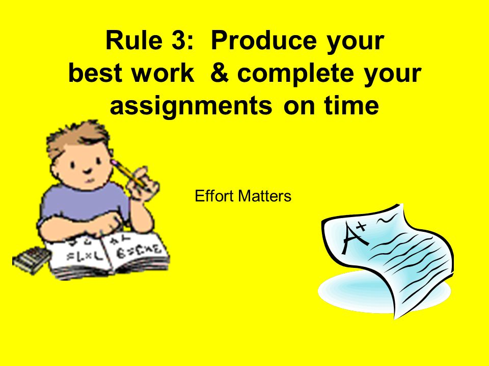 Rule 3: Produce your best work & complete your assignments on time Effort Matters