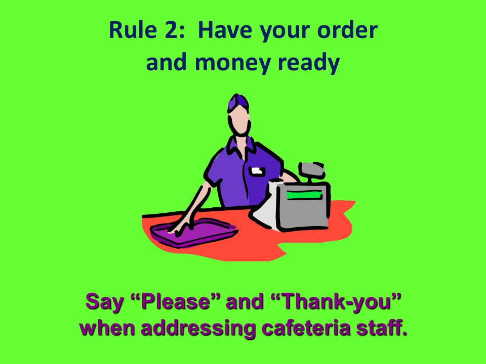 Rule 2: Have your order and money ready Say Please and Thank-you when addressing cafeteria staff.