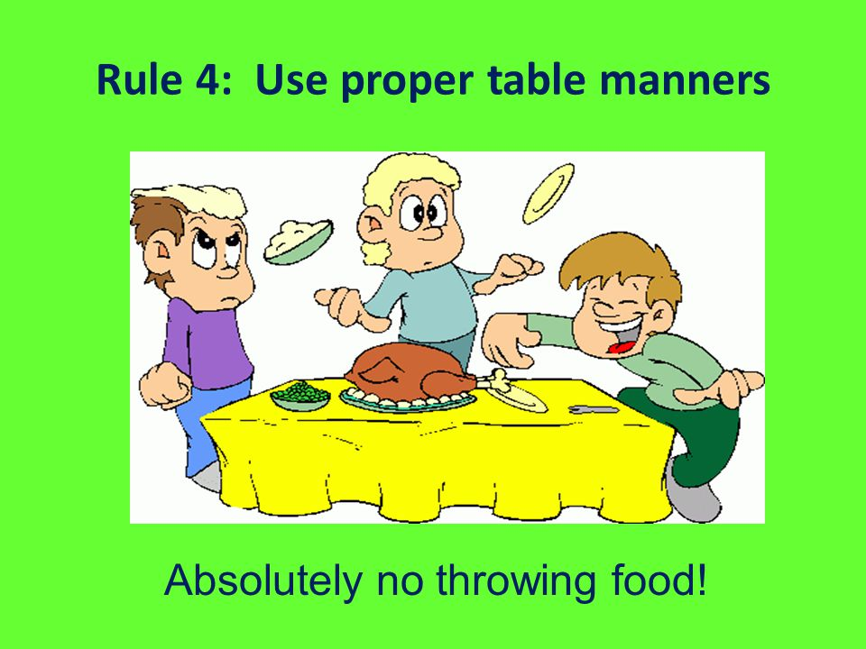 Rule 4: Use proper table manners Absolutely no throwing food!