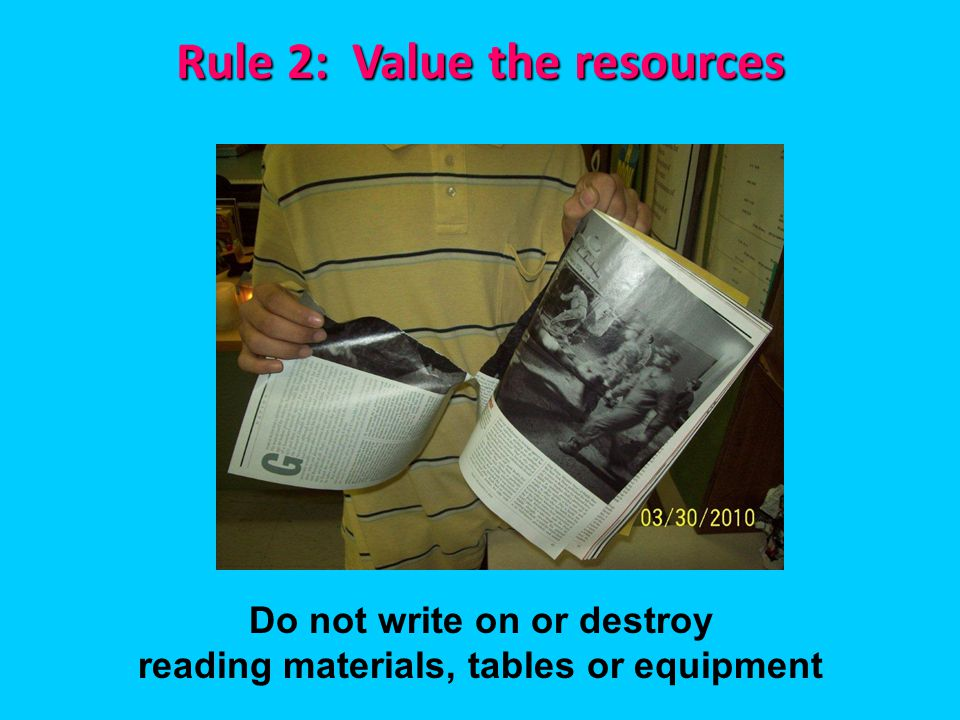 Rule 2: Value the resources Do not write on or destroy reading materials, tables or equipment