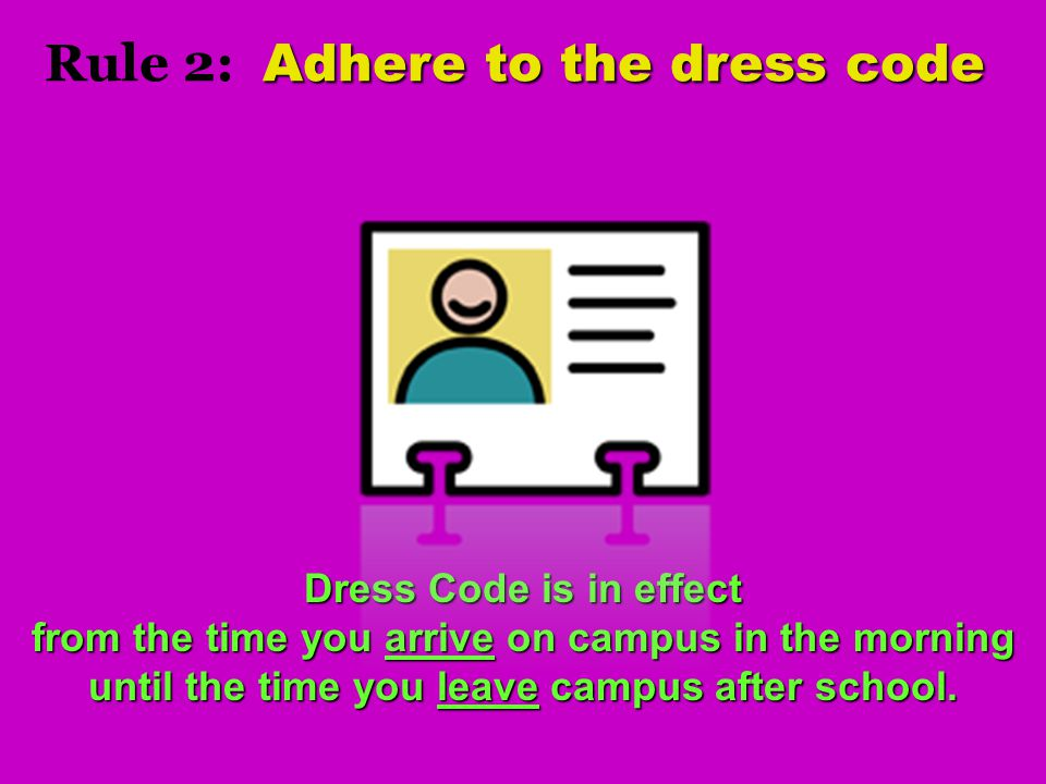 Adhere to the dress code Rule 2: Adhere to the dress code Dress Code is in effect from the time you arrive on campus in the morning until the time you leave campus after school.