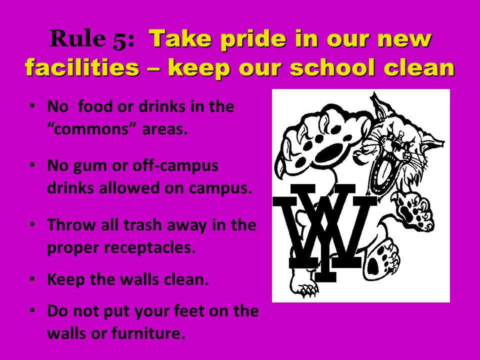 Take pride in our new facilities – keep our school clean Rule 5: Take pride in our new facilities – keep our school clean No food or drinks in the commons areas.