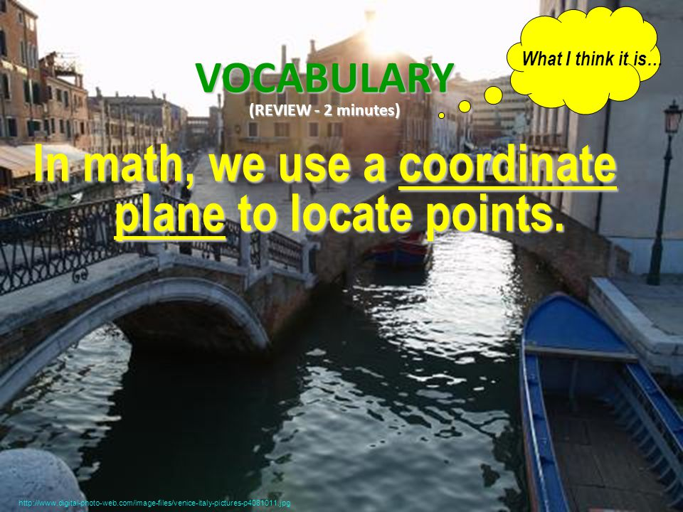 VOCABULARY (REVIEW - 2 minutes) In math, we use a coordinate plane to locate points.