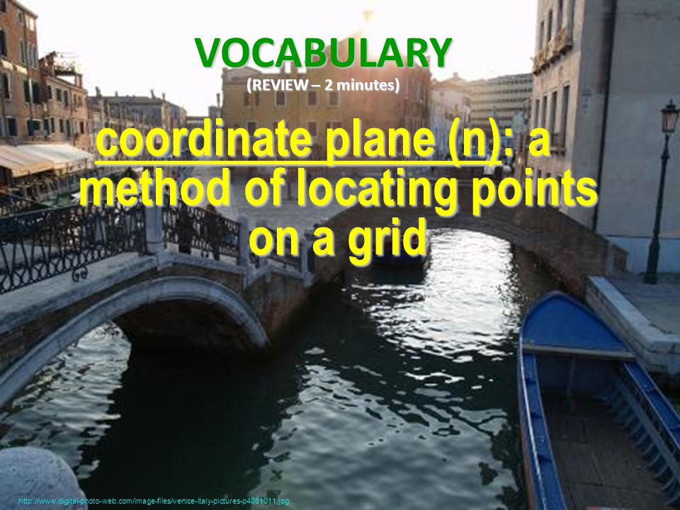 VOCABULARY (REVIEW – 2 minutes) coordinate plane (n): a method of locating points on a grid http://www.digital-photo-web.com/image-files/venice-italy-pictures-p4081011.jpg