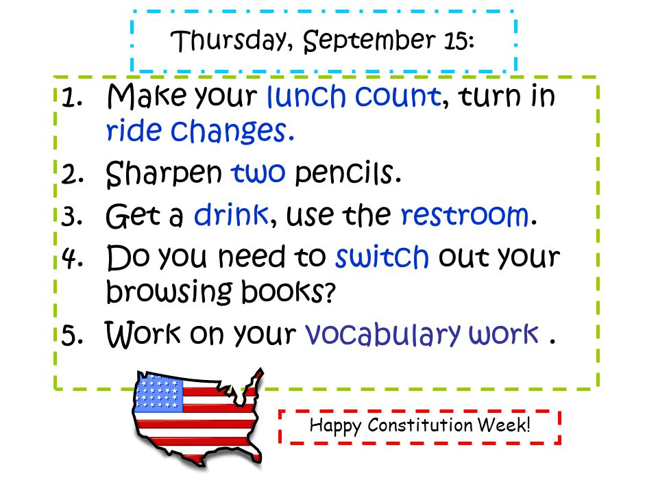 Thursday, September 15: 1.Make your lunch count, turn in ride changes. 2.Sharpen two pencils. 3.Get a drink, use the restroom. 4.Do you need to switch