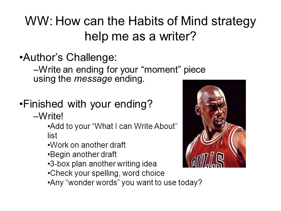 "WW: How can the Habits of Mind strategy help me as a writer? Author's Challenge: –Write an ending for your ""moment"" piece using the message ending. Fi"