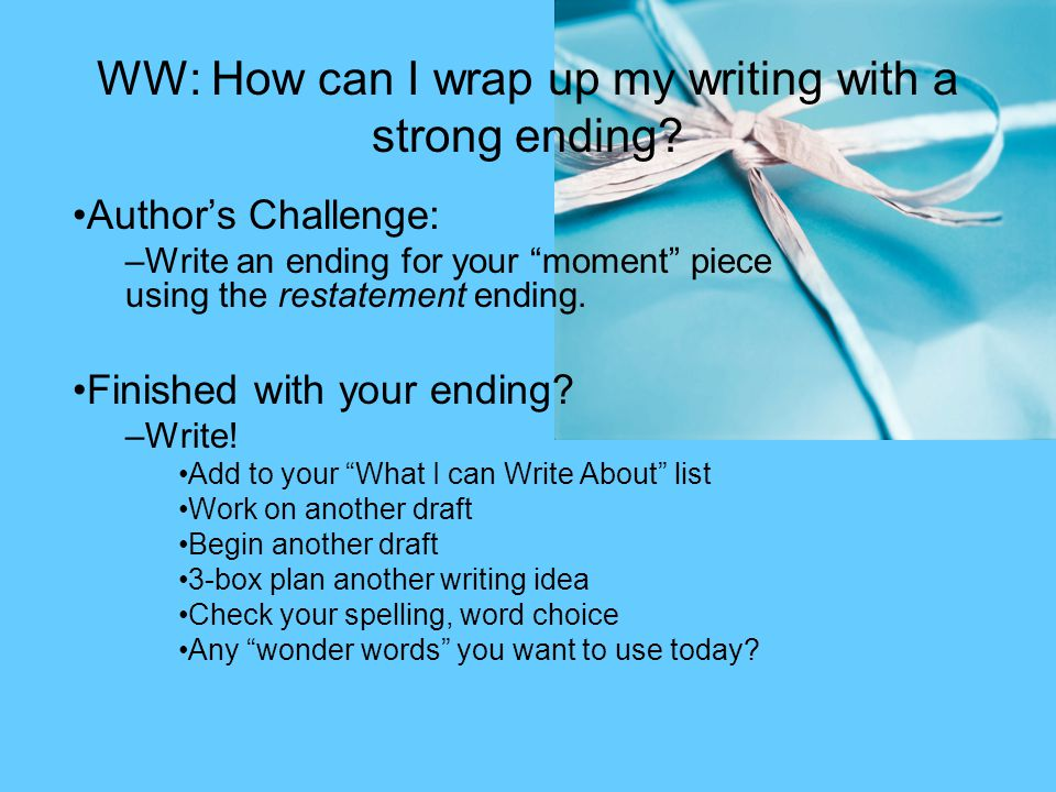 "WW: How can I wrap up my writing with a strong ending? Author's Challenge: –Write an ending for your ""moment"" piece using the restatement ending. Fini"