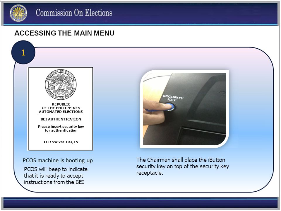 REPUBLIC OF THE PHILIPPINES AUTOMATED ELECTIONS BEI AUTHENTICATION Please insert security key for authentication LCD SW ver 103,15 The Chairman shall place the iButton security key on top of the security key receptacle.