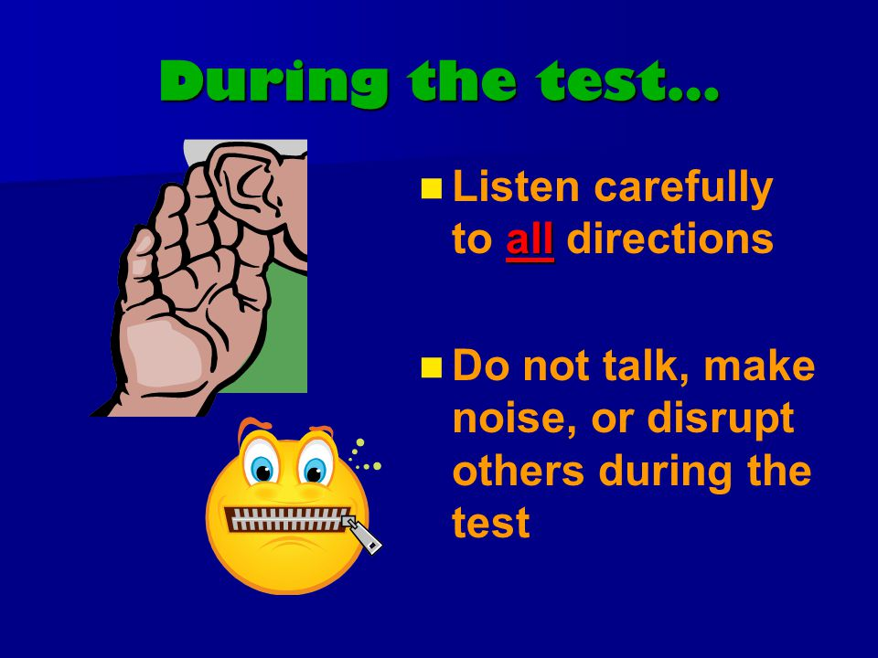 During the test… all Listen carefully to all directions Do not talk, make noise, or disrupt others during the test