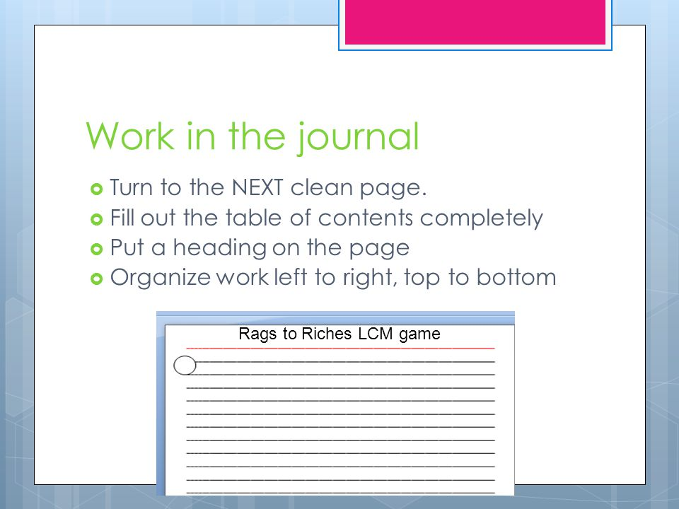 Work in the journal  Turn to the NEXT clean page.  Fill out the table of contents completely  Put a heading on the page  Organize work left to rig