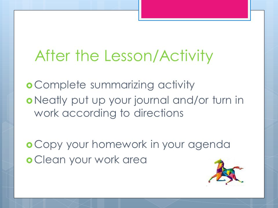 After the Lesson/Activity  Complete summarizing activity  Neatly put up your journal and/or turn in work according to directions  Copy your homework in your agenda  Clean your work area