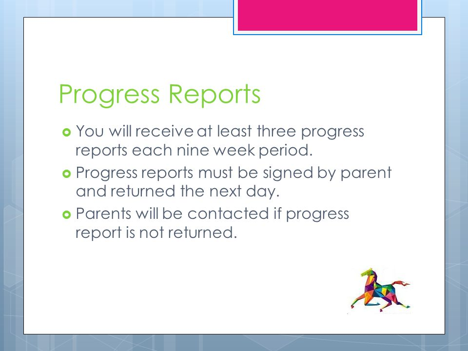 Progress Reports  You will receive at least three progress reports each nine week period.  Progress reports must be signed by parent and returned th