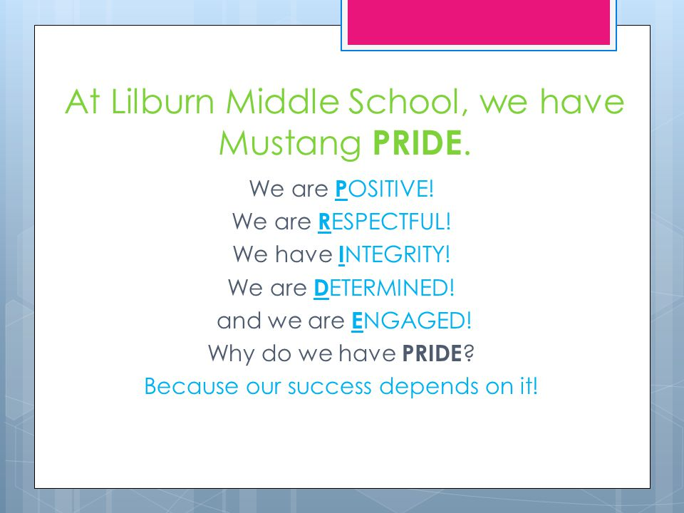 At Lilburn Middle School, we have Mustang PRIDE. We are P OSITIVE! We are R ESPECTFUL! We have I NTEGRITY! We are D ETERMINED! and we are E NGAGED! Wh