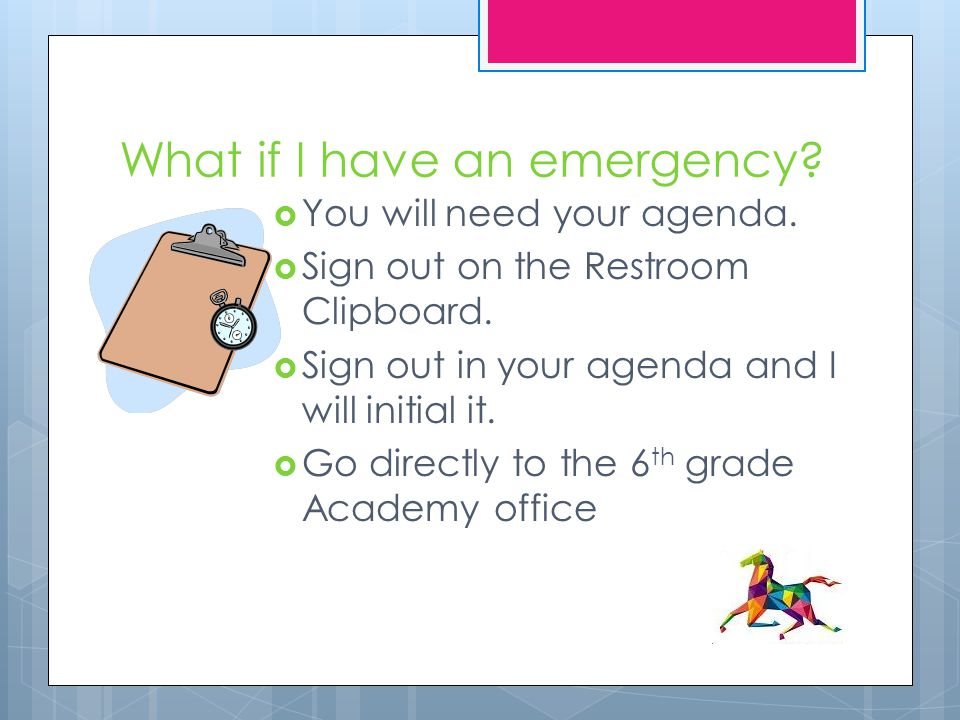 What if I have an emergency?  You will need your agenda.  Sign out on the Restroom Clipboard.  Sign out in your agenda and I will initial it.  Go