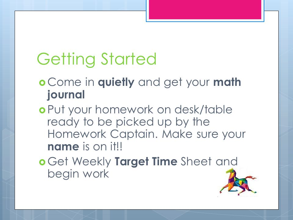 Getting Started  Come in quietly and get your math journal  Put your homework on desk/table ready to be picked up by the Homework Captain.