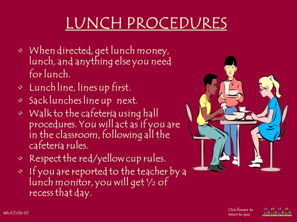 4th/GT/06-07 Click flowers to return to quiz LUNCH PROCEDURES When directed, get lunch money, lunch, and anything else you need for lunch.