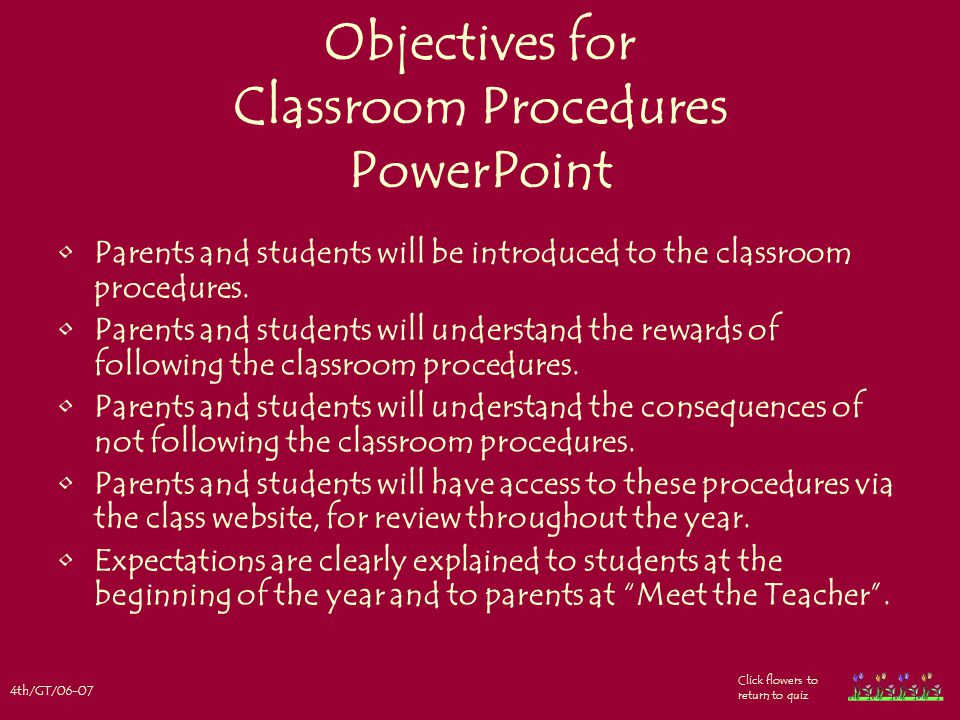 4th/GT/06-07 Click flowers to return to quiz Objectives for Classroom Procedures PowerPoint Parents and students will be introduced to the classroom procedures.