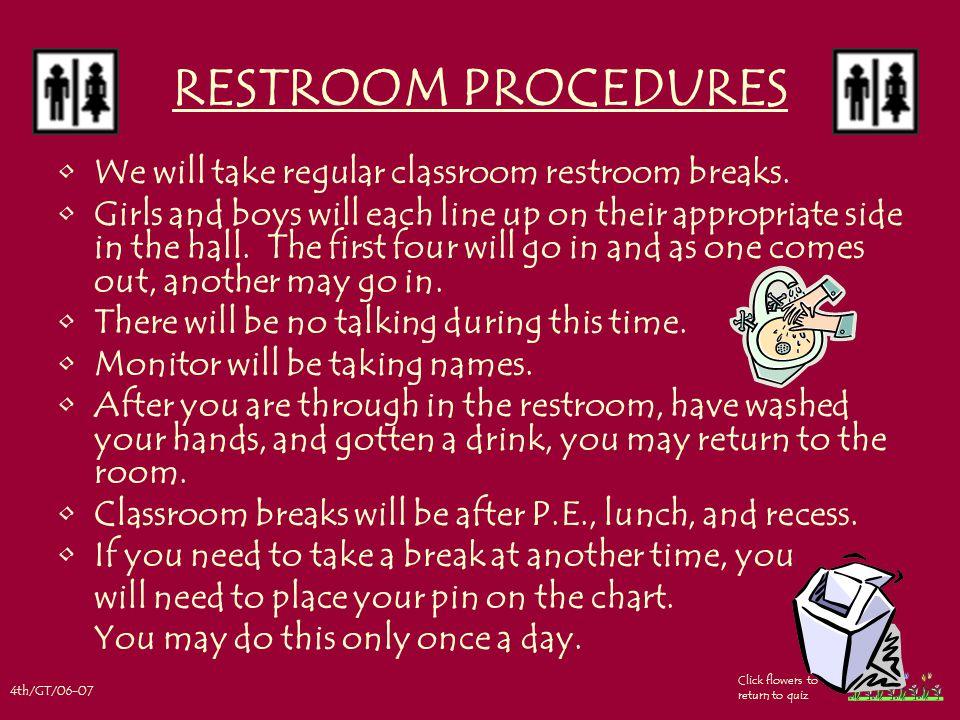 4th/GT/06-07 Click flowers to return to quiz RESTROOM PROCEDURES We will take regular classroom restroom breaks.