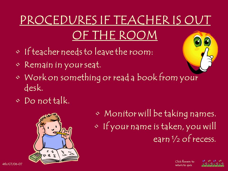 4th/GT/06-07 Click flowers to return to quiz PROCEDURES IF TEACHER IS OUT OF THE ROOM If teacher needs to leave the room: Remain in your seat.