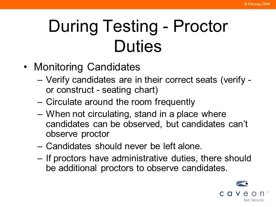 © Caveon, 2006 During Testing - Proctor Duties Monitoring Candidates –Verify candidates are in their correct seats (verify - or construct - seating chart) –Circulate around the room frequently –When not circulating, stand in a place where candidates can be observed, but candidates can't observe proctor –Candidates should never be left alone.
