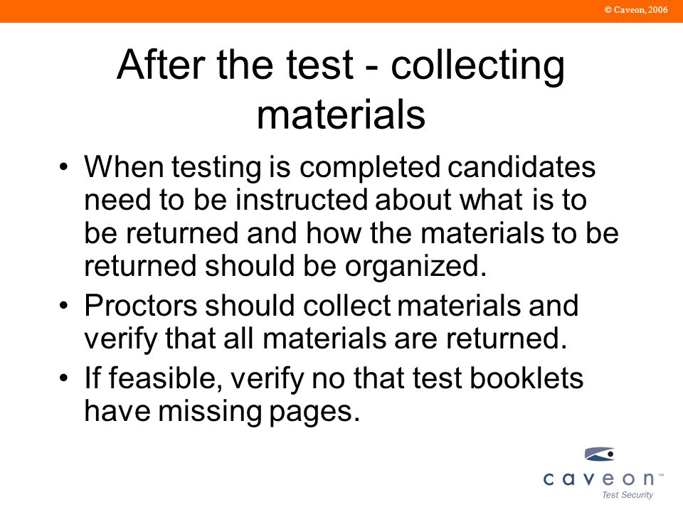 © Caveon, 2006 After the test - collecting materials When testing is completed candidates need to be instructed about what is to be returned and how the materials to be returned should be organized.