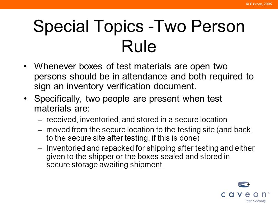 © Caveon, 2006 Special Topics -Two Person Rule Whenever boxes of test materials are open two persons should be in attendance and both required to sign an inventory verification document.