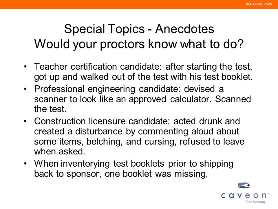 © Caveon, 2006 Special Topics - Anecdotes Would your proctors know what to do.