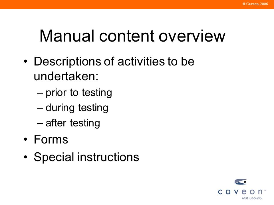 © Caveon, 2006 Manual content overview Descriptions of activities to be undertaken: –prior to testing –during testing –after testing Forms Special instructions