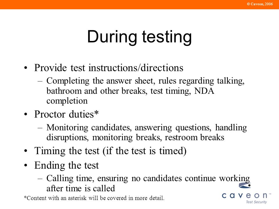 © Caveon, 2006 After the test Collecting materials from candidates* Preparing incident reports Verifying and returning materials –inventorying, preparing for shipping, shipping Following up on incidents *Content with an asterisk will be covered in more detail.